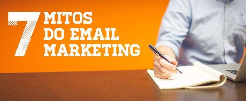 7 mitos do Email Marketing – [O sexto é o mais incrível]